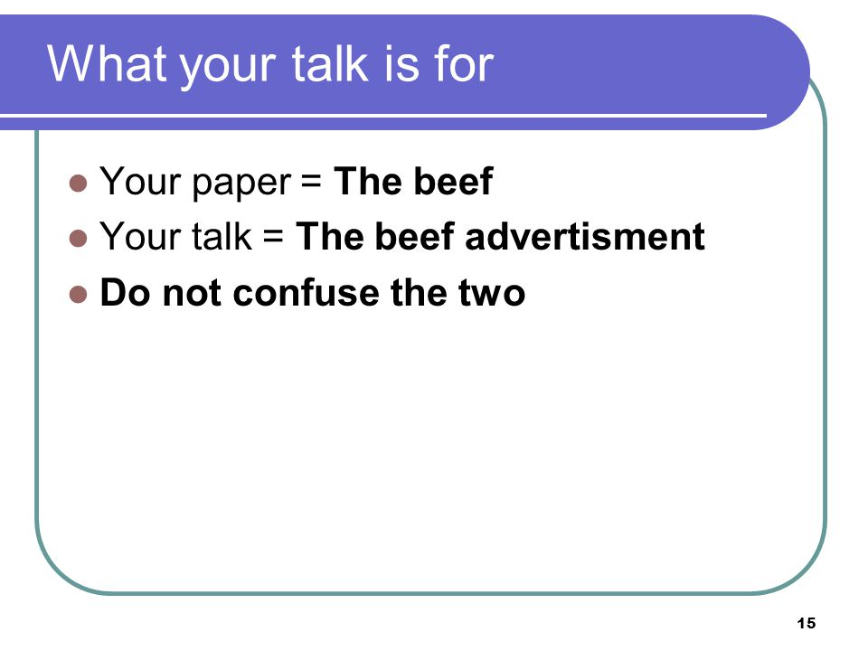 15 What your talk is for Your paper = The beef Your talk = The beef advertisment Do not confuse the two