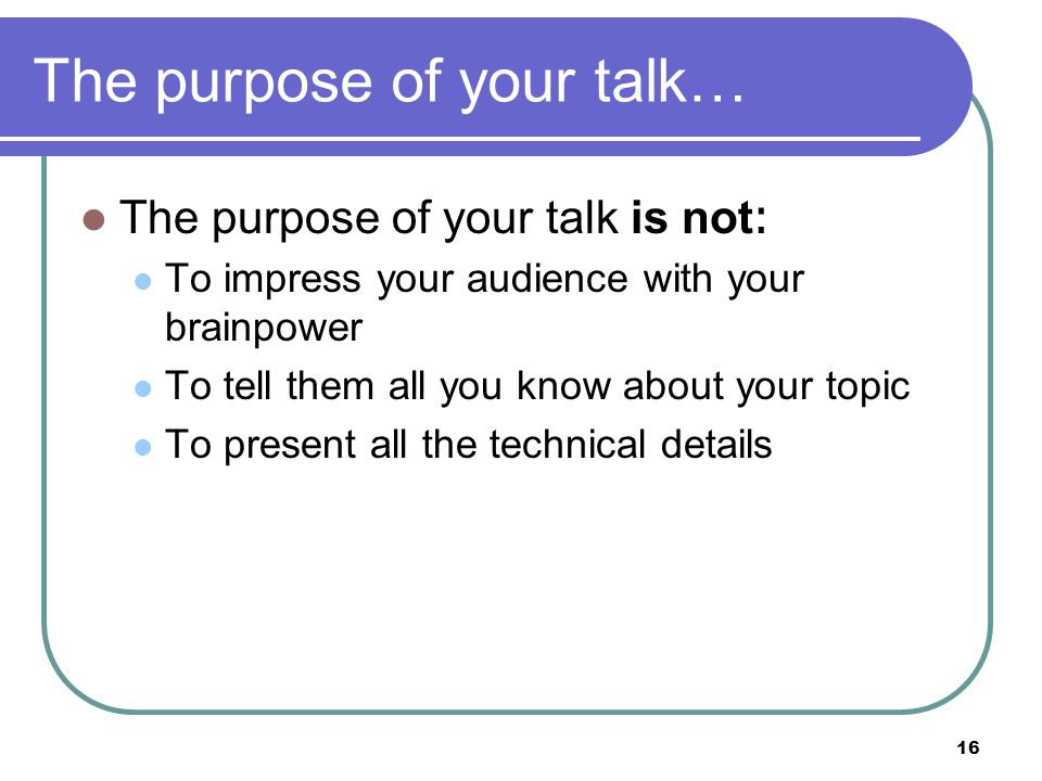 16 The purpose of your talk… The purpose of your talk is not: To impress your audience with your brainpower To tell them all you know about your topic To present all the technical details