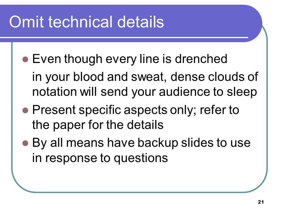 21 Omit technical details Even though every line is drenched in your blood and sweat, dense clouds of notation will send your audience to sleep Present specific aspects only; refer to the paper for the details By all means have backup slides to use in response to questions