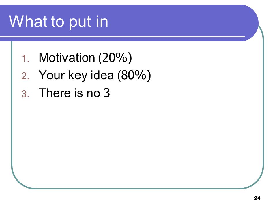 24 What to put in 1. Motivation (20%) 2. Your key idea (80%) 3. There is no 3