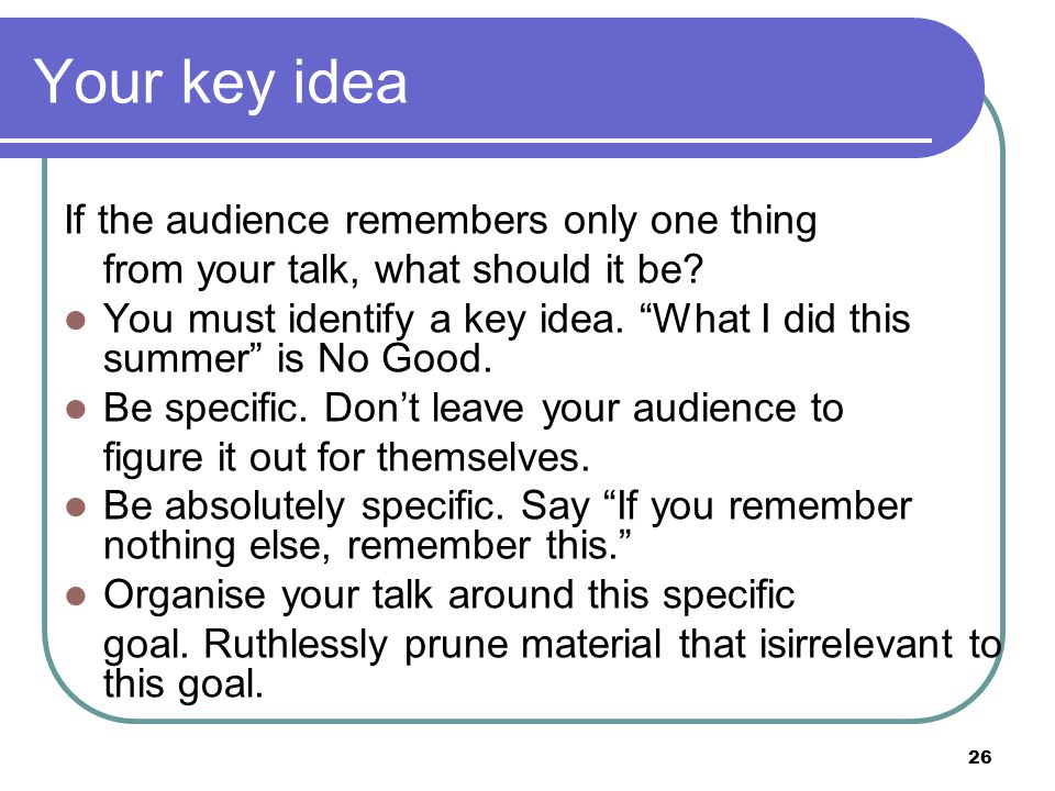 26 Your key idea If the audience remembers only one thing from your talk, what should it be.