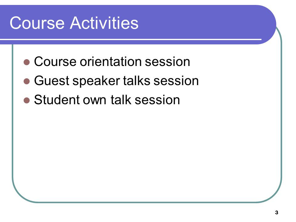 3 Course Activities Course orientation session Guest speaker talks session Student own talk session