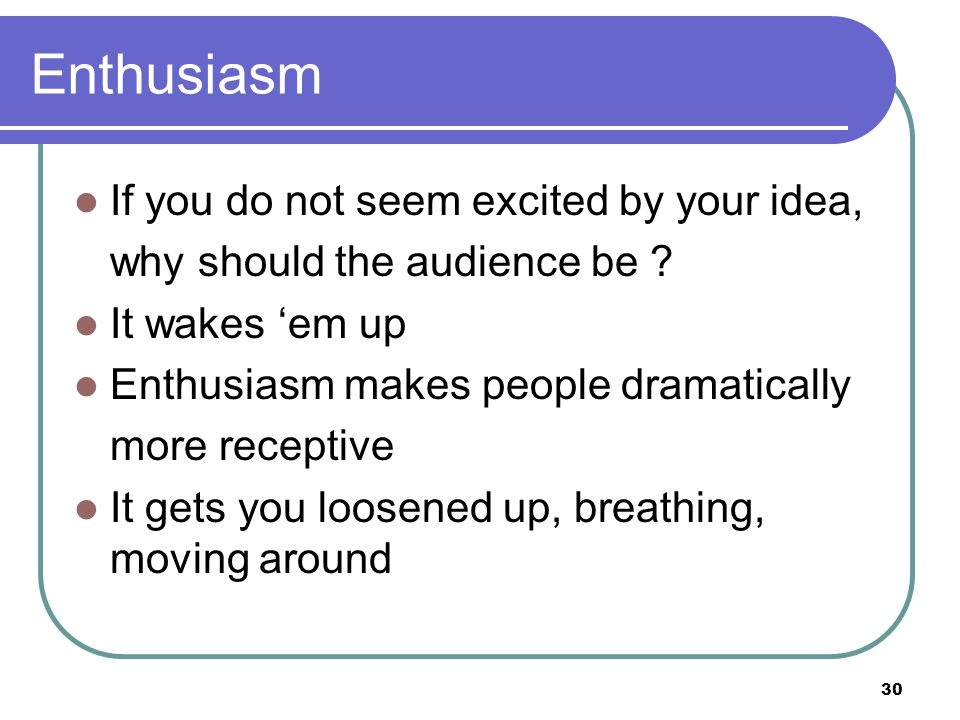 30 Enthusiasm If you do not seem excited by your idea, why should the audience be .