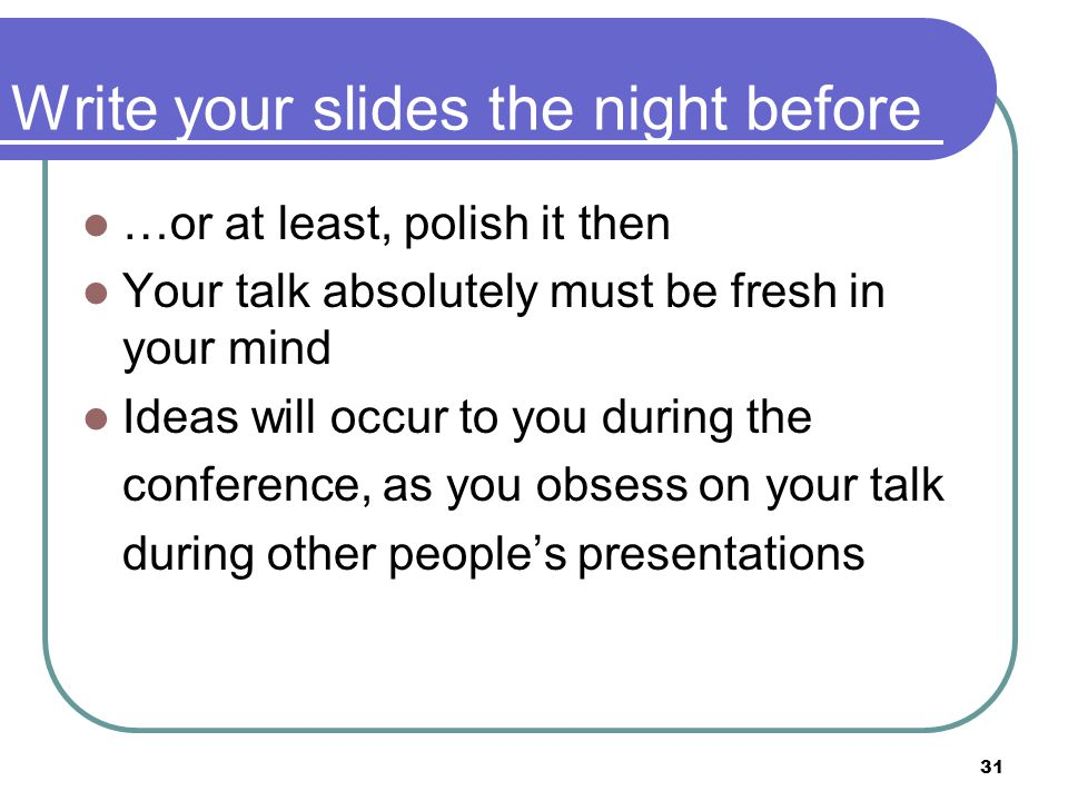 31 Write your slides the night before …or at least, polish it then Your talk absolutely must be fresh in your mind Ideas will occur to you during the conference, as you obsess on your talk during other people's presentations