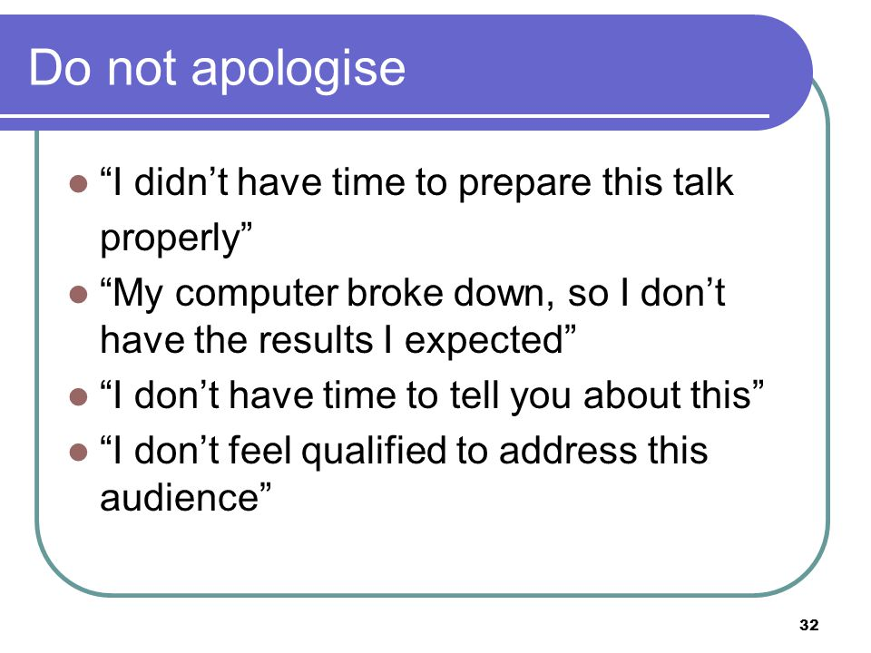 32 Do not apologise I didn't have time to prepare this talk properly My computer broke down, so I don't have the results I expected I don't have time to tell you about this I don't feel qualified to address this audience