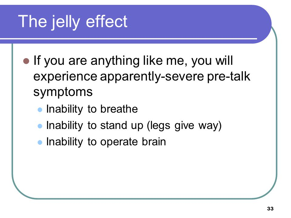 33 If you are anything like me, you will experience apparently-severe pre-talk symptoms Inability to breathe Inability to stand up (legs give way) Inability to operate brain The jelly effect