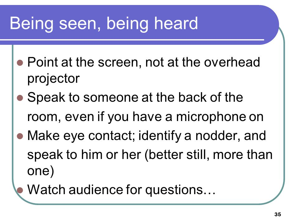 35 Being seen, being heard Point at the screen, not at the overhead projector Speak to someone at the back of the room, even if you have a microphone on Make eye contact; identify a nodder, and speak to him or her (better still, more than one) Watch audience for questions…