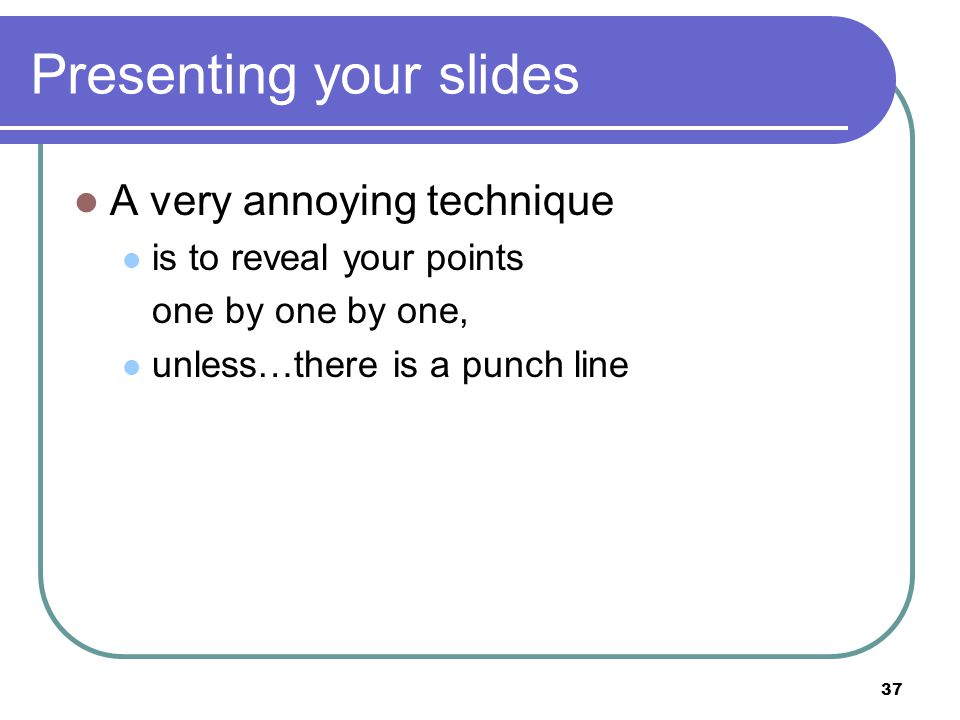 37 Presenting your slides A very annoying technique is to reveal your points one by one by one, unless…there is a punch line