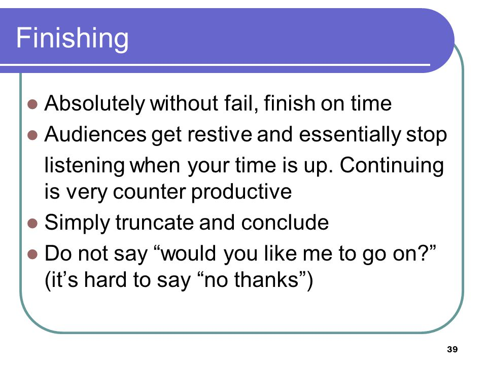 39 Finishing Absolutely without fail, finish on time Audiences get restive and essentially stop listening when your time is up.