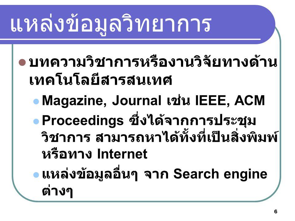 6 แหลงขอมูลวิทยาการ บทความวิชาการหรืองานวิจัยทางด้าน เทคโนโลยีสารสนเทศ Magazine, Journal เช่น IEEE, ACM Proceedings ซึ่งไดจากการประชุม วิชาการ สามารถหาไดทั้งที่เปนสิ่งพิมพ หรือทาง Internet แหลงขอมูลอื่นๆ จาก Search engine ต่างๆ