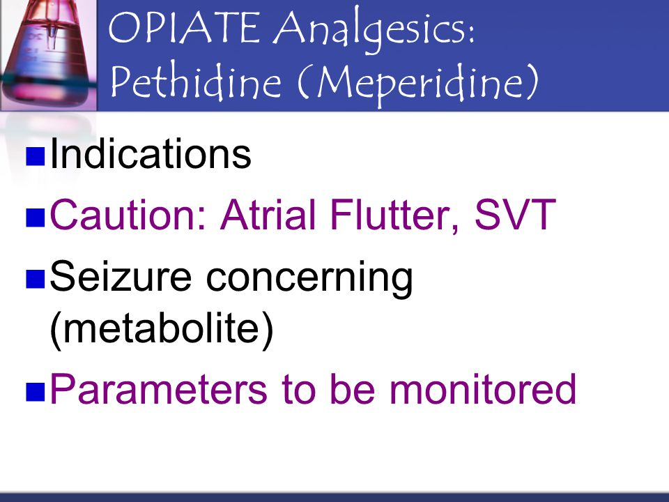 OPIATE Analgesics: Pethidine (Meperidine) Indications Caution: Atrial Flutter, SVT Seizure concerning (metabolite) Parameters to be monitored