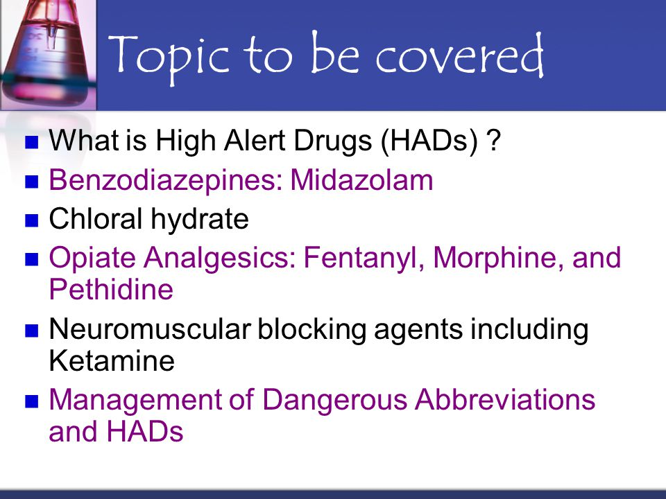 Topic to be covered What is High Alert Drugs (HADs) ? Benzodiazepines: Midazolam Chloral hydrate Opiate Analgesics: Fentanyl, Morphine, and Pethidine