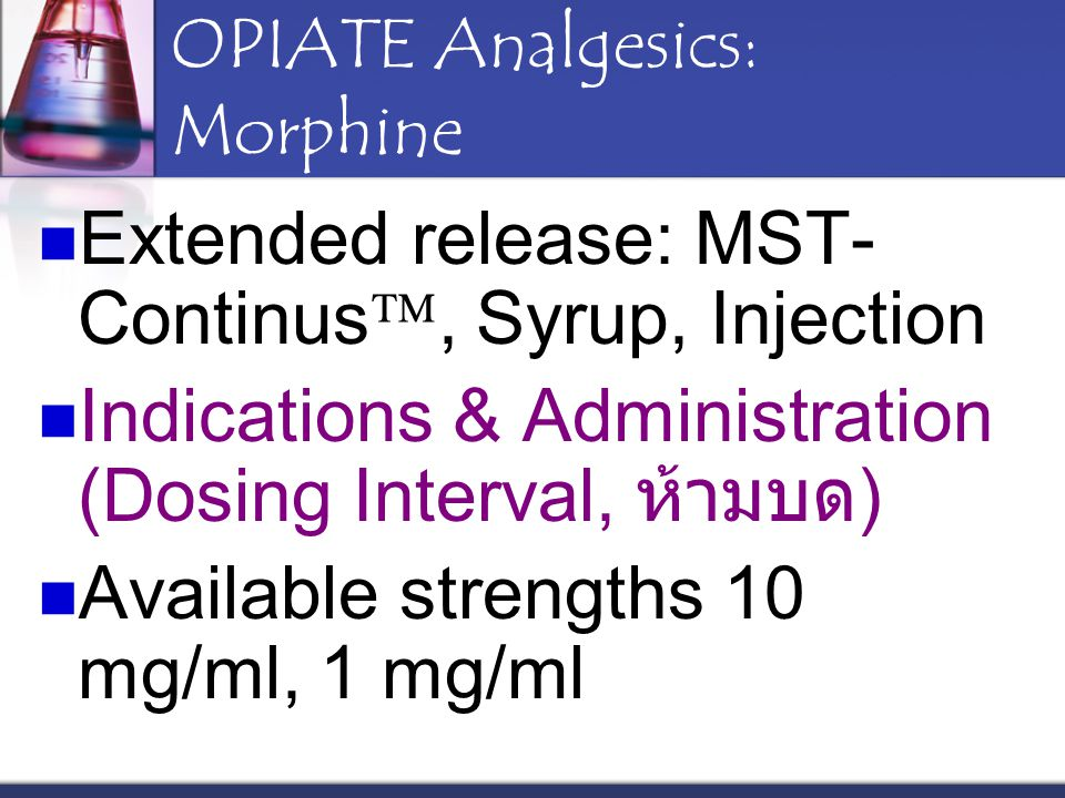 OPIATE Analgesics: Morphine Extended release: MST- Continus , Syrup, Injection Indications & Administration (Dosing Interval, ห้ามบด ) Available stre