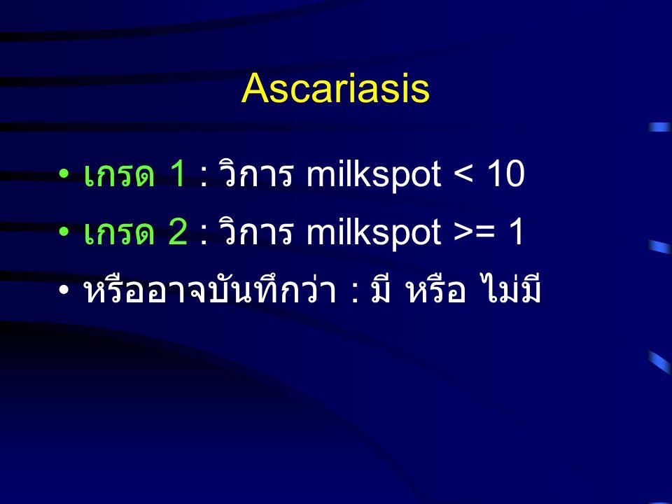 Ascariasis เกรด 1 : วิการ milkspot < 10 เกรด 2 : วิการ milkspot >= 1 หรืออาจบันทึกว่า : มี หรือ ไม่มี