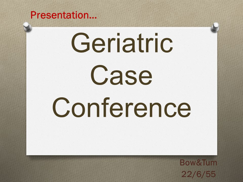 Geriatric Case Conference Bow&Tum 22/6/55 Presentation…