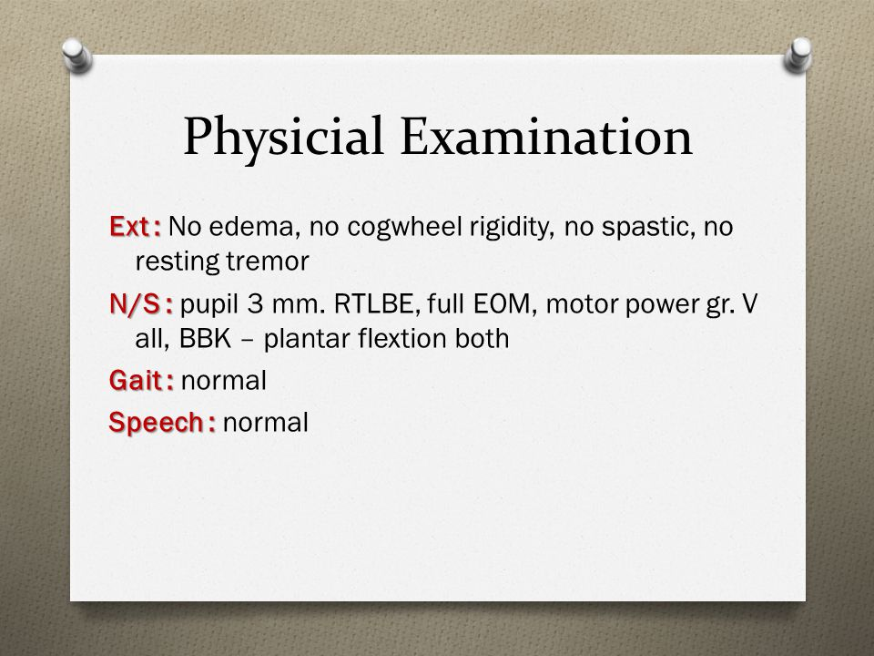 Physicial Examination Ext : Ext : No edema, no cogwheel rigidity, no spastic, no resting tremor N/S : N/S : pupil 3 mm.