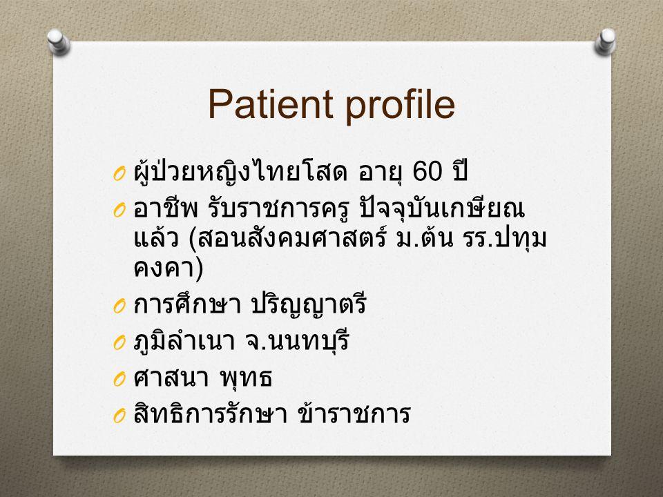 Patient profile O ผู้ป่วยหญิงไทยโสด อายุ 60 ปี O อาชีพ รับราชการครู ปัจจุบันเกษียณ แล้ว ( สอนสังคมศาสตร์ ม. ต้น รร. ปทุม คงคา ) O การศึกษา ปริญญาตรี O