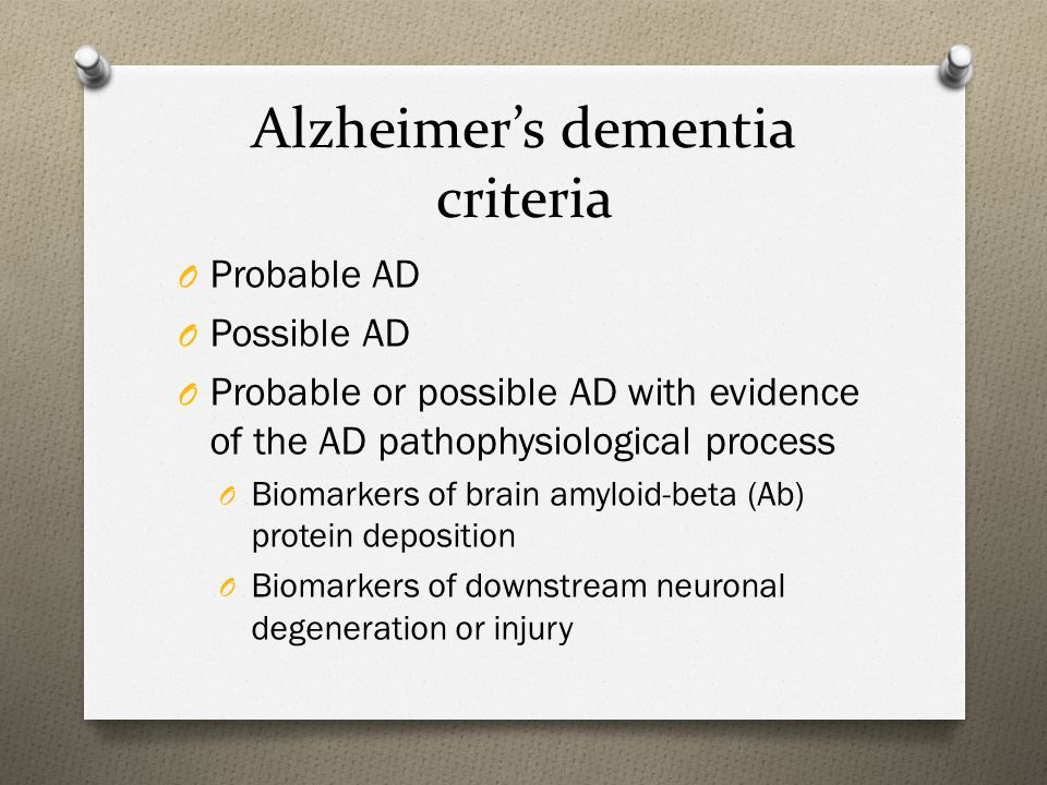 Alzheimer's dementia criteria O Probable AD O Possible AD O Probable or possible AD with evidence of the AD pathophysiological process O Biomarkers of brain amyloid-beta (Ab) protein deposition O Biomarkers of downstream neuronal degeneration or injury