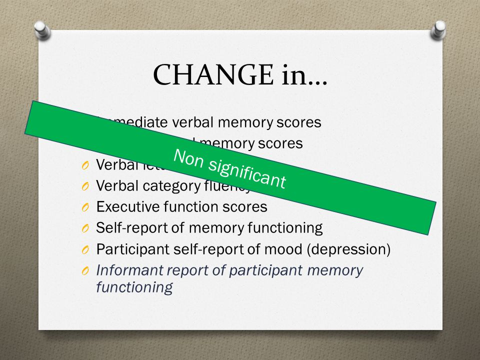 CHANGE in… O Immediate verbal memory scores O Delayed verbal memory scores O Verbal letter fluency scores O Verbal category fluency scores O Executive function scores O Self-report of memory functioning O Participant self-report of mood (depression) O Informant report of participant memory functioning Non significant