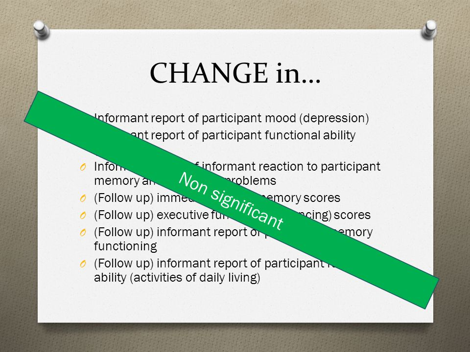 CHANGE in… O Informant report of participant mood (depression) O Informant report of participant functional ability (ADLs) O Informant report of informant reaction to participant memory and behaviour problems O (Follow up) immediate verbal memory scores O (Follow up) executive function (sequencing) scores O (Follow up) informant report of participant memory functioning O (Follow up) informant report of participant functional ability (activities of daily living) Non significant
