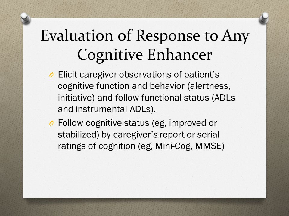 Evaluation of Response to Any Cognitive Enhancer O Elicit caregiver observations of patient's cognitive function and behavior (alertness, initiative) and follow functional status (ADLs and instrumental ADLs).