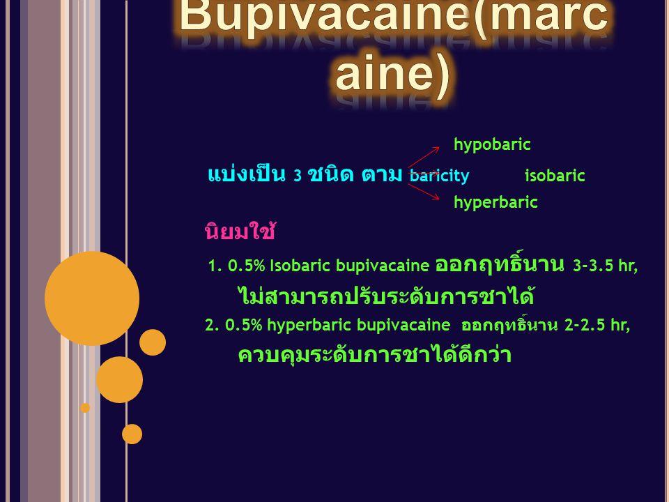 hypobaric แบ่งเป็น 3 ชนิด ตาม baricity isobaric hyperbaric นิยมใช้ 1. 0.5% Isobaric bupivacaine ออกฤทธิ์นาน 3-3.5 hr, ไม่สามารถปรับระดับการชาได้ 2. 0.