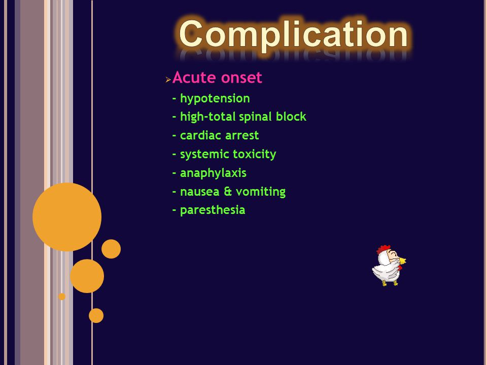  Acute onset - hypotension - high-total spinal block - cardiac arrest - systemic toxicity - anaphylaxis - nausea & vomiting - paresthesia