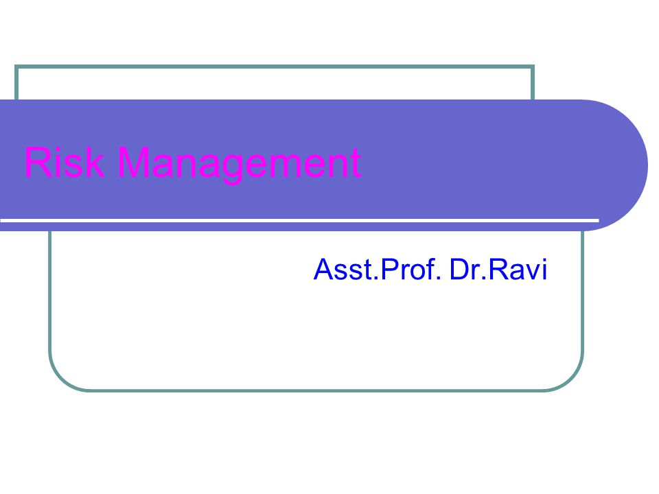 Risk Management Asst.Prof. Dr.Ravi