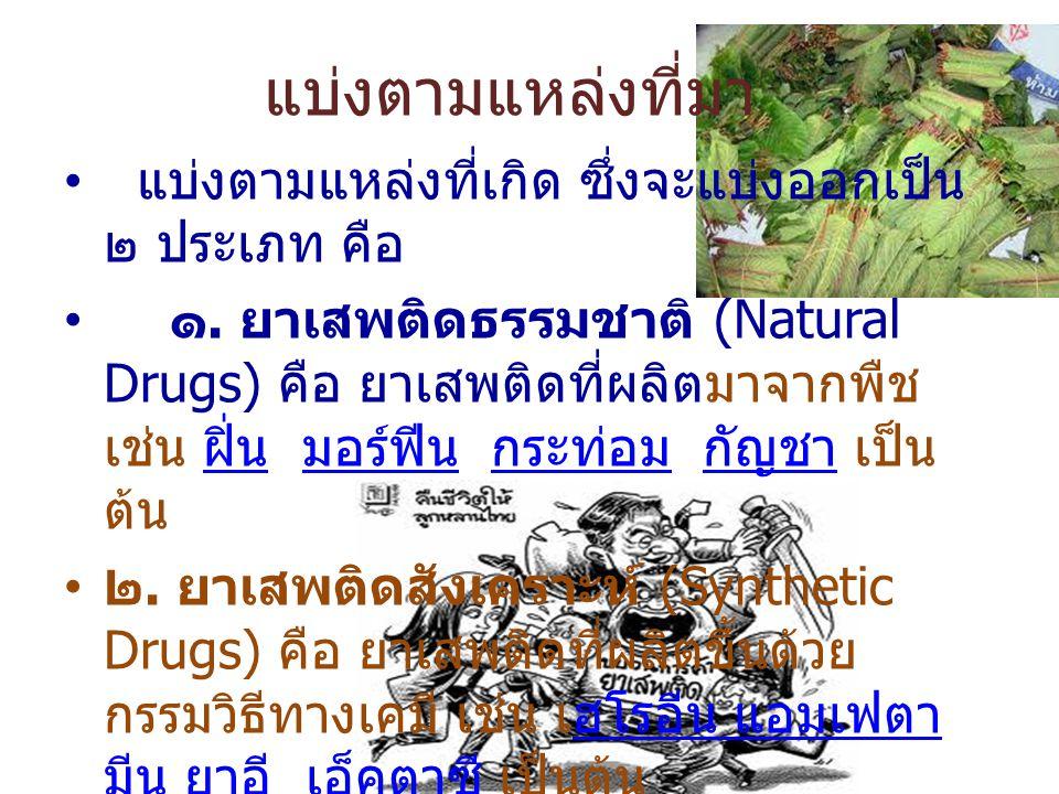แบ่งตามแหล่งที่มา แบ่งตามแหล่งที่เกิด ซึ่งจะแบ่งออกเป็น ๒ ประเภท คือ ๑. ยาเสพติดธรรมชาติ (Natural Drugs) คือ ยาเสพติดที่ผลิตมาจากพืช เช่น ฝิ่น มอร์ฟีน