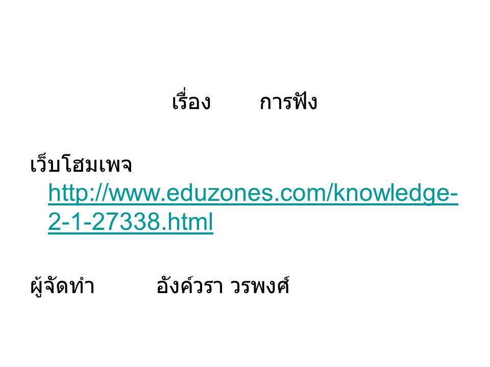 เรื่อง การฟัง เว็บโฮมเพจ http://www.eduzones.com/knowledge- 2-1-27338.html http://www.eduzones.com/knowledge- 2-1-27338.html ผู้จัดทำ อังค์วรา วรพงศ์