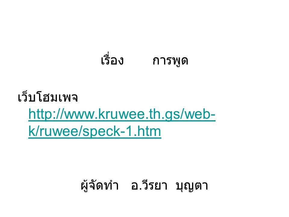 เรื่อง การพูด เว็บโฮมเพจ http://www.kruwee.th.gs/web- k/ruwee/speck-1.htm http://www.kruwee.th.gs/web- k/ruwee/speck-1.htm ผู้จัดทำ อ. วีรยา บุญตา