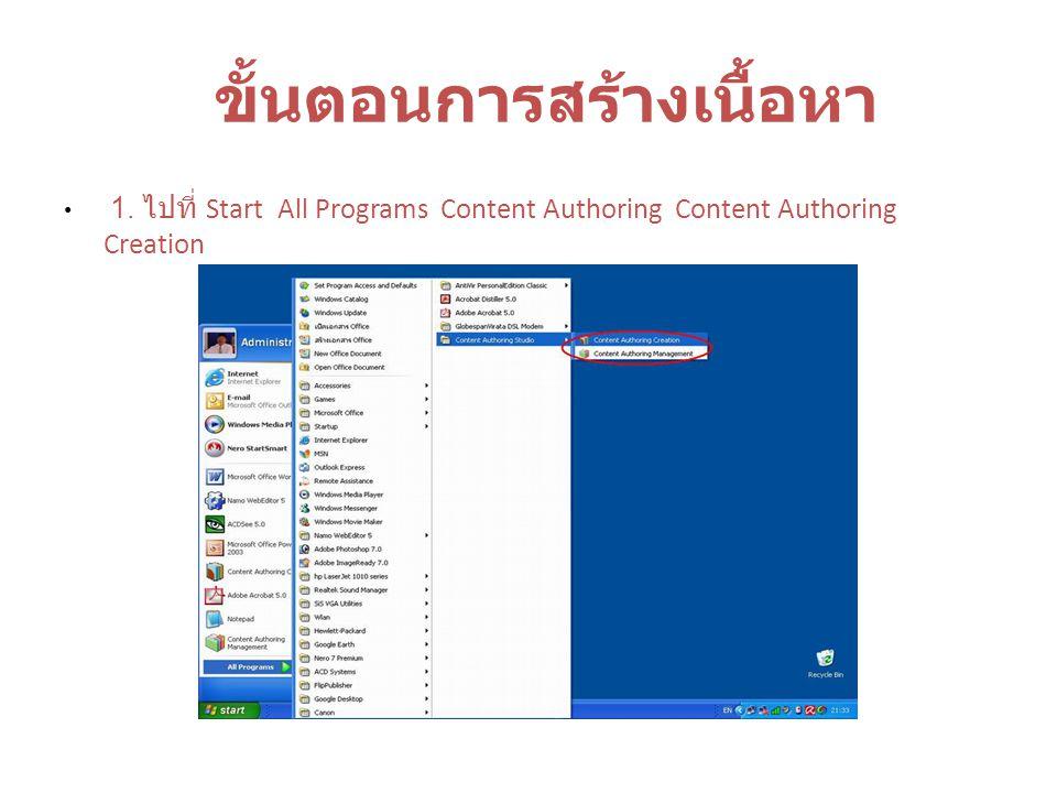 ขั้นตอนการสร้างเนื้อหา 1. ไปที่ Start All Programs Content Authoring Content Authoring Creation