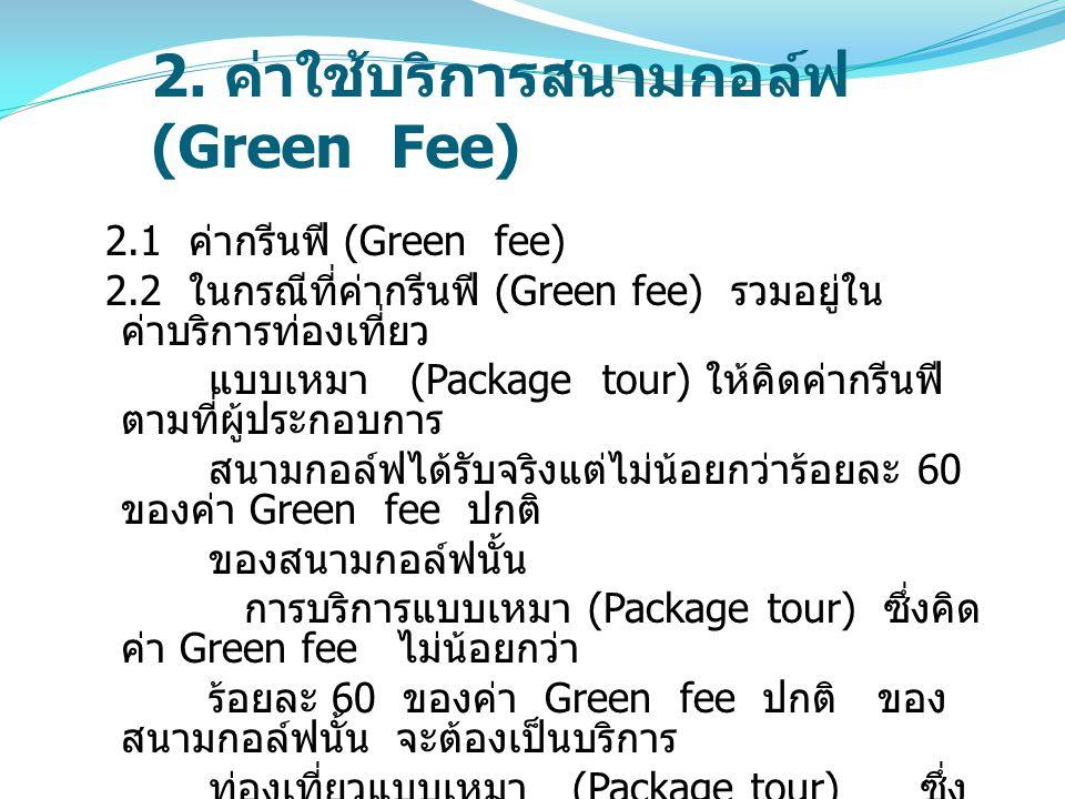 2. ค่าใช้บริการสนามกอล์ฟ (Green Fee) 2.1 ค่ากรีนฟี (Green fee) 2.2 ในกรณีที่ค่ากรีนฟี (Green fee) รวมอยู่ใน ค่าบริการท่องเที่ยว แบบเหมา (Package tour)