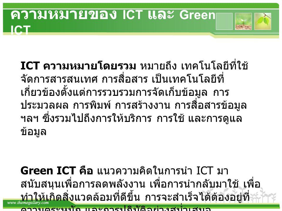 ความหมายของ ICT และ Green ICT ICT ความหมายโดยรวม หมายถึง เทคโนโลยีที่ใช้ จัดการสารสนเทศ การสื่อสาร เป็นเทคโนโลยีที่ เกี่ยวข้องตั้งแต่การรวบรวมการจัดเก