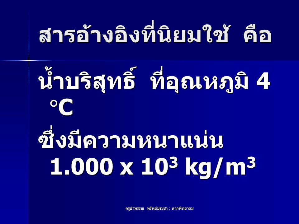 ครูอำพรรณ ทรัพย์ประชา : ตากพิทยาคม สารอ้างอิงที่นิยมใช้ คือ น้ำบริสุทธิ์ ที่อุณหภูมิ 4  C ซึ่งมีความหนาแน่น 1.000 x 10 3 kg/m 3