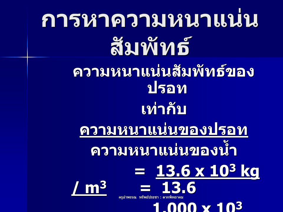 ครูอำพรรณ ทรัพย์ประชา : ตากพิทยาคม การหาความหนาแน่น สัมพัทธ์ ความหนาแน่นสัมพัทธ์ของ ปรอท เท่ากับความหนาแน่นของปรอทความหนาแน่นของน้ำ = 13.6 x 10 3 kg /