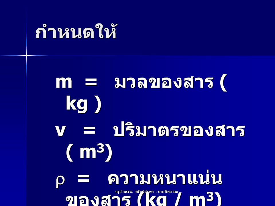 ครูอำพรรณ ทรัพย์ประชา : ตากพิทยาคม กำหนดให้ m = มวลของสาร ( kg ) v = ปริมาตรของสาร ( m 3 )  = ความหนาแน่น ของสาร (kg / m 3 )