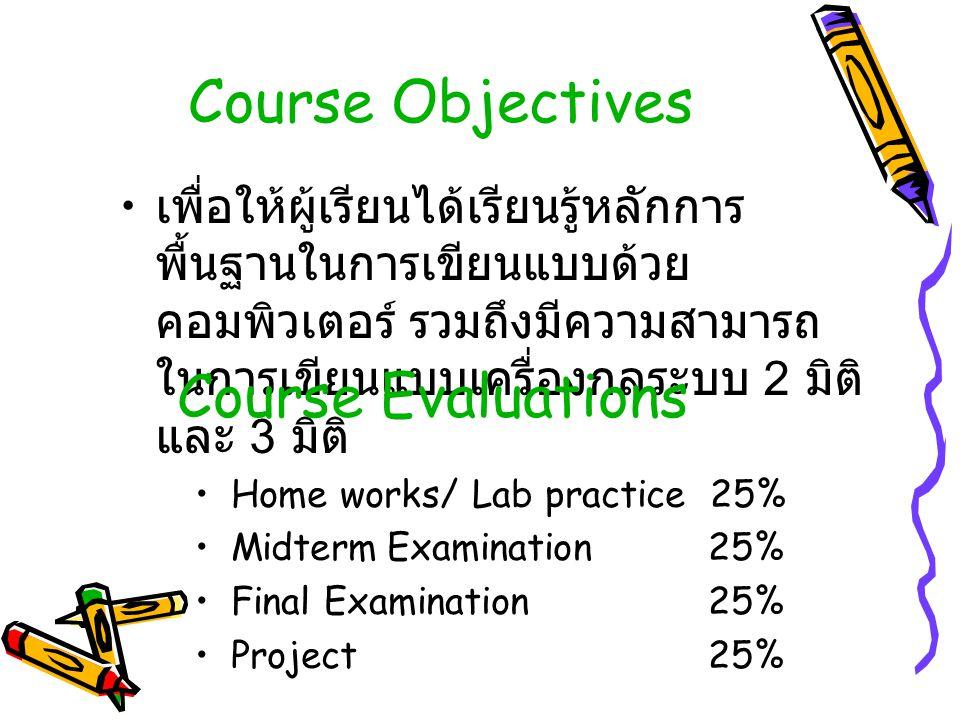 Course Objectives เพื่อให้ผู้เรียนได้เรียนรู้หลักการ พื้นฐานในการเขียนแบบด้วย คอมพิวเตอร์ รวมถึงมีความสามารถ ในการเขียนแบบเครื่องกลระบบ 2 มิติ และ 3 มิติ Course Evaluations Home works/ Lab practice 25% MidtermExamination 25% Final Examination 25% Project 25%