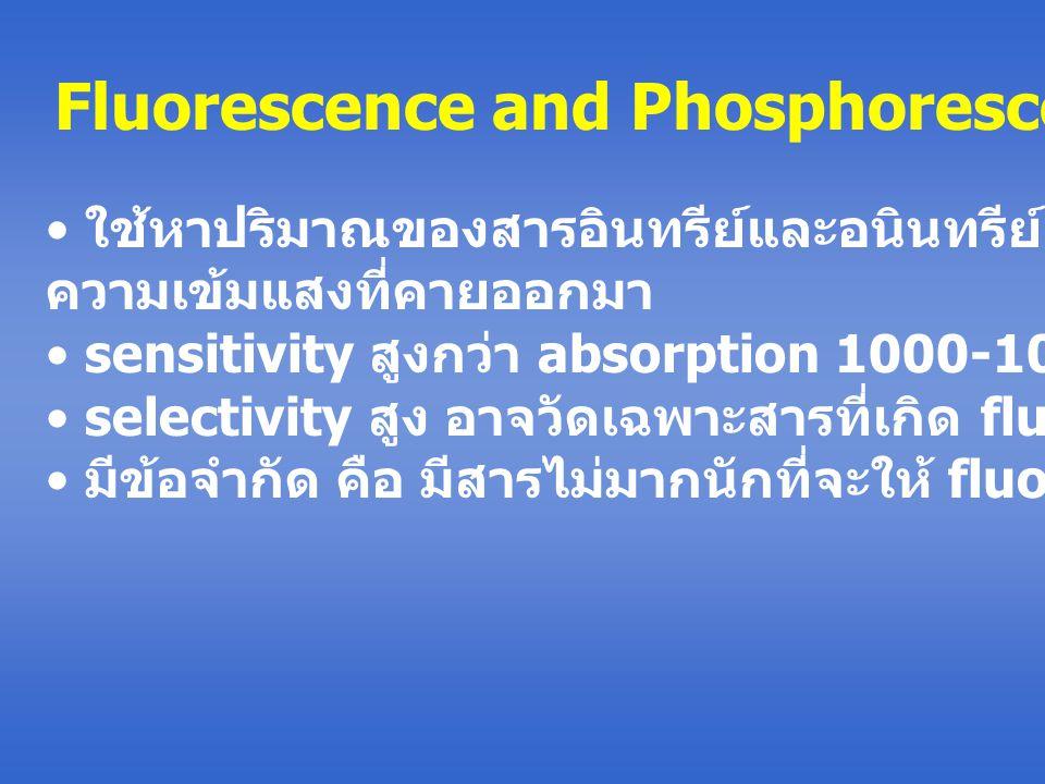 Fluorescence and Phosphorescence ใช้หาปริมาณของสารอินทรีย์และอนินทรีย์ โดยการวัด ความเข้มแสงที่คายออกมา sensitivity สูงกว่า absorption 1000-10000 เท่า selectivity สูง อาจวัดเฉพาะสารที่เกิด fluorescence ได้ มีข้อจำกัด คือ มีสารไม่มากนักที่จะให้ fluoresence