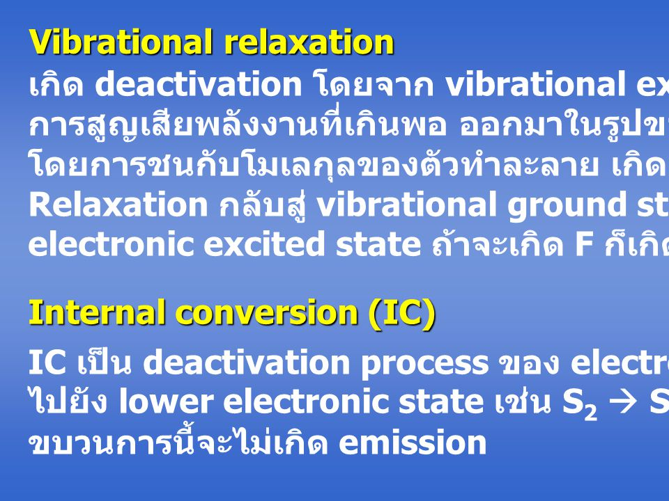 Vibrational relaxation เกิด deactivation โดยจาก vibrational excited state จะเกิด การสูญเสียพลังงานที่เกินพอ ออกมาในรูปของความร้อน โดยการชนกับโมเลกุลของตัวทำละลาย เกิด vibrational Relaxation กลับสู่ vibrational ground state ของ 1st electronic excited state ถ้าจะเกิด F ก็เกิดได้ต่อไป Internal conversion (IC) IC เป็น deactivation process ของ electronic excited state ไปยัง lower electronic state เช่น S 2  S 1 หรือ T 2  T 1 ขบวนการนี้จะไม่เกิด emission