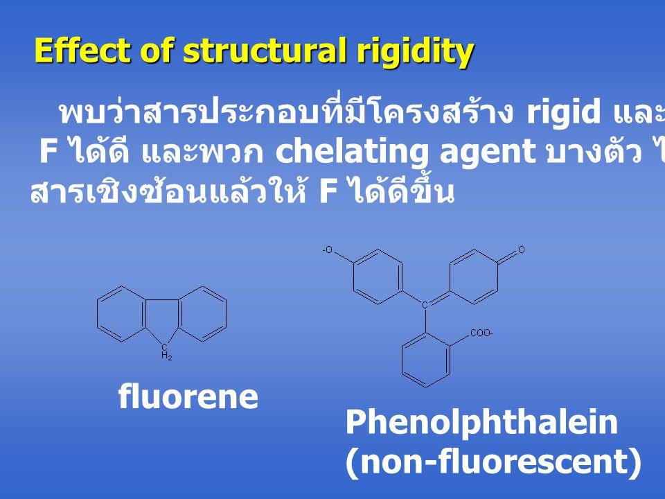 Effect of structural rigidity พบว่าสารประกอบที่มีโครงสร้าง rigid และแบนราบ จะให้ F ได้ดี และพวก chelating agent บางตัว ไม่ให้ F แต่เมื่อเกิด สารเชิงซ้อนแล้วให้ F ได้ดีขึ้น fluorene Phenolphthalein (non-fluorescent)