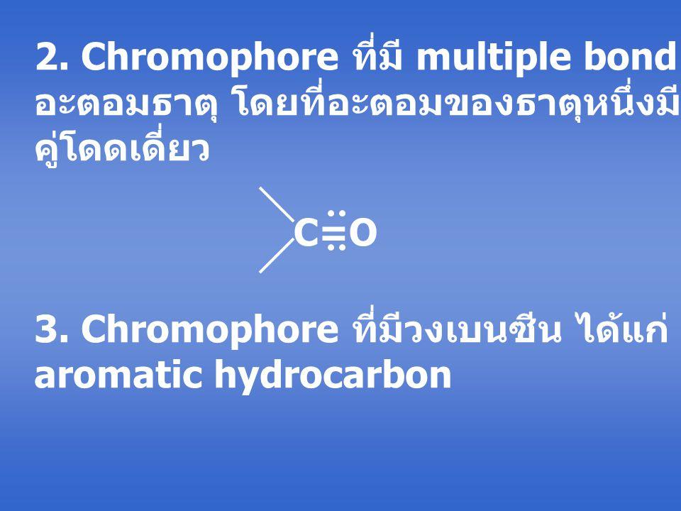 2. Chromophore ที่มี multiple bond ระหว่าง 2 อะตอมธาตุ โดยที่อะตอมของธาตุหนึ่งมีอิเล็กตรอน คู่โดดเดี่ยว C=O 3. Chromophore ที่มีวงเบนซีน ได้แก่ สารประ