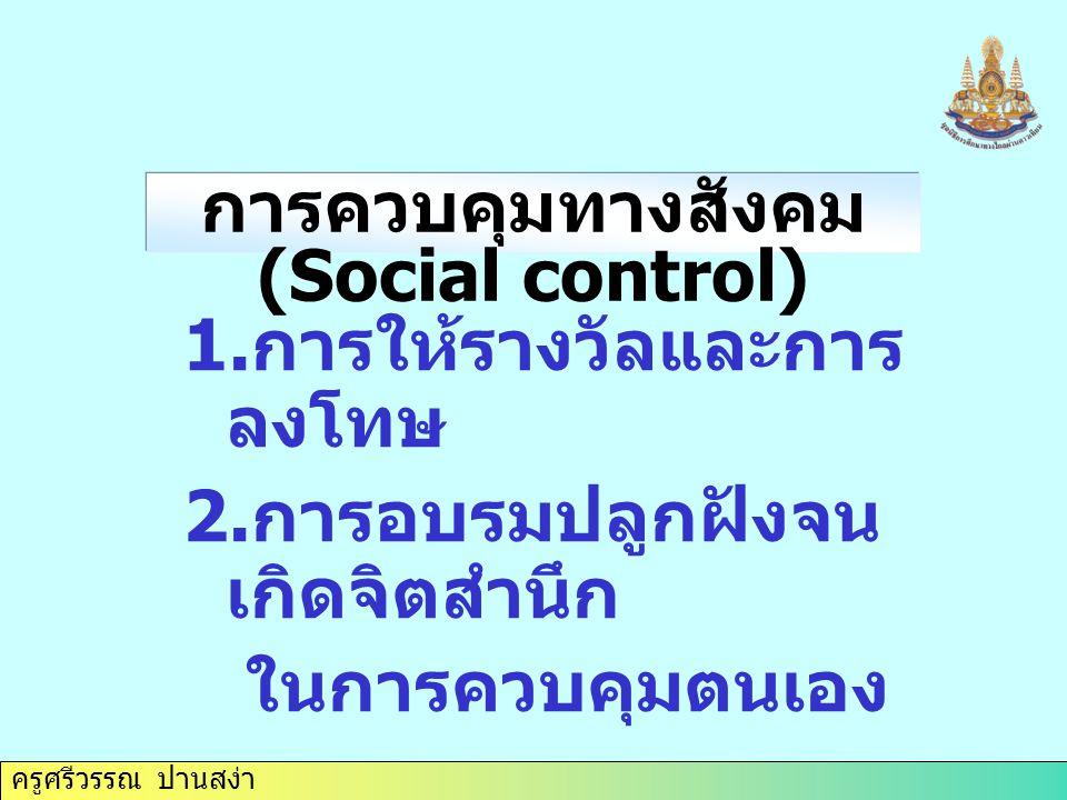 ครูศรีวรรณ ปานสง่า 1. การให้รางวัลและการ ลงโทษ 2. การอบรมปลูกฝังจน เกิดจิตสำนึก ในการควบคุมตนเอง การควบคุมทางสังคม (Social control)