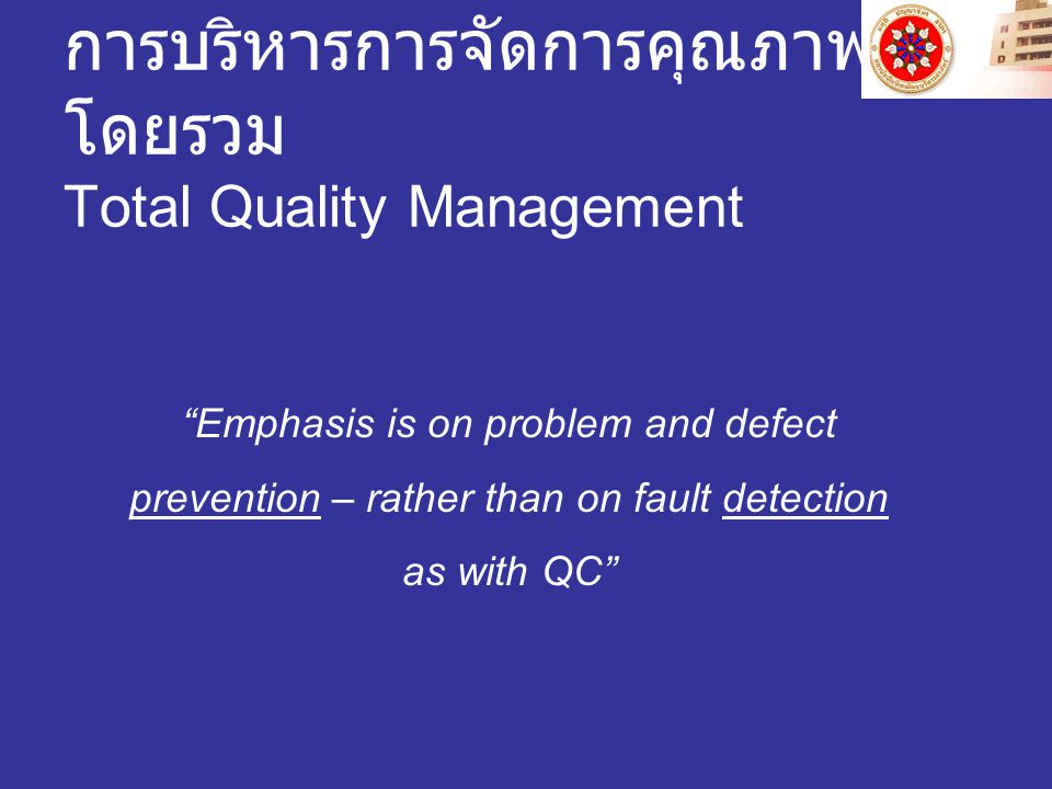 การบริหารการจัดการคุณภาพ โดยรวม Total Quality Management Emphasis is on problem and defect prevention – rather than on fault detection as with QC