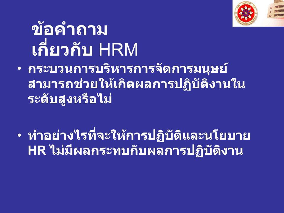 กระบวนการบริหารการจัดการมนุษย์ สามารถช่วยให้เกิดผลการปฏิบัติงานใน ระดับสูงหรือไม่ ทำอย่างไรที่จะให้การปฏิบัติและนโยบาย HR ไม่มีผลกระทบกับผลการปฏิบัติงาน ข้อคำถาม เกี่ยวกับ HRM