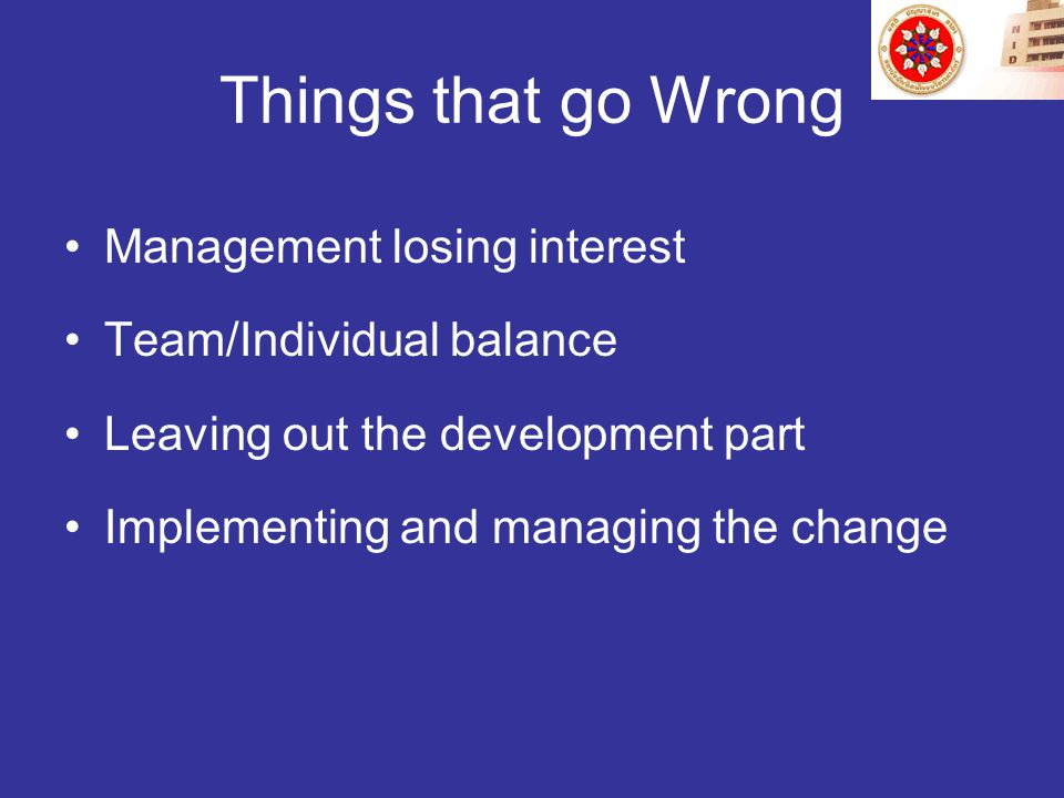 Things that go Wrong Management losing interest Team/Individual balance Leaving out the development part Implementing and managing the change