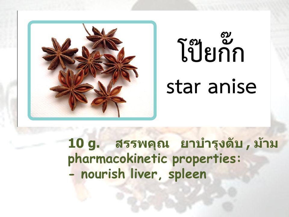 10 g. สรรพคุณ ยาบำรุงตับ, ม้าม pharmacokinetic properties: - nourish liver, spleen