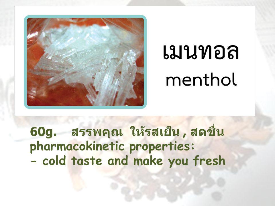 60 g. สรรพคุณ ให้รสเย็น, สดชื่น pharmacokinetic properties: - cold taste and make you fresh