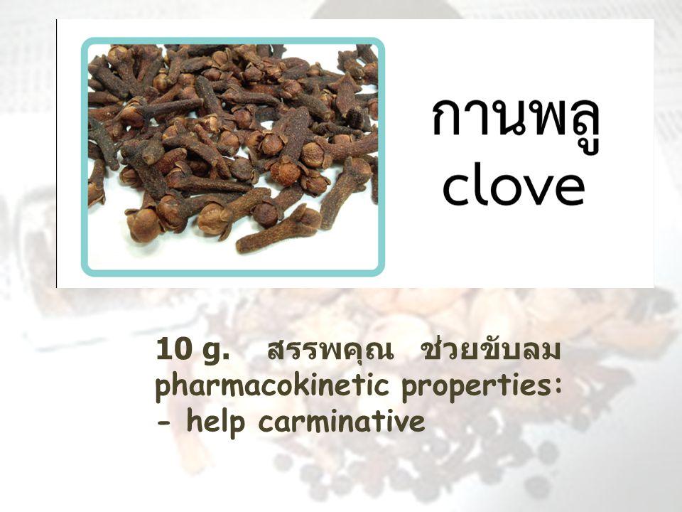 10 g. สรรพคุณ ช่วยขับลม pharmacokinetic properties: - help carminative