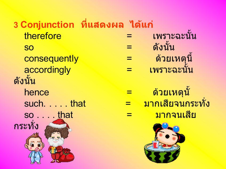3 Conjunction ที่แสดงผล ได้แก่ therefore = เพราะฉะนั้น so = ดังนั้น consequently = ด้วยเหตุนี้ accordingly = เพราะฉะนั้น ดังนั้น hence = ด้วยเหตุนั้ s